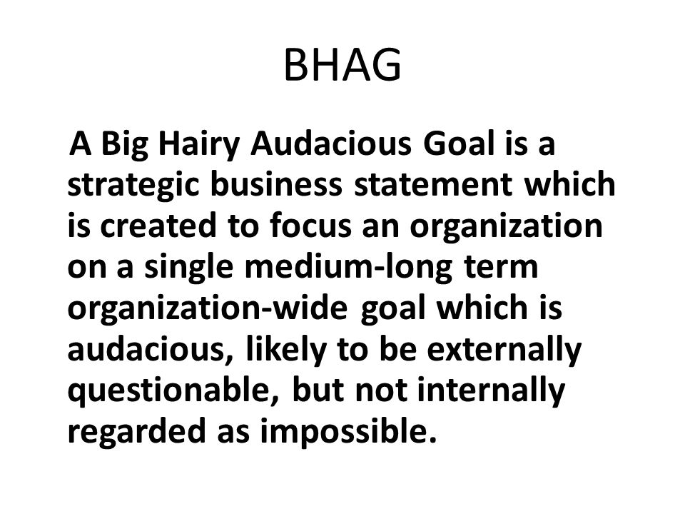 BHAG A Big Hairy Audacious Goal is a strategic business statement which is created to focus an organization on a single medium-long term organization-