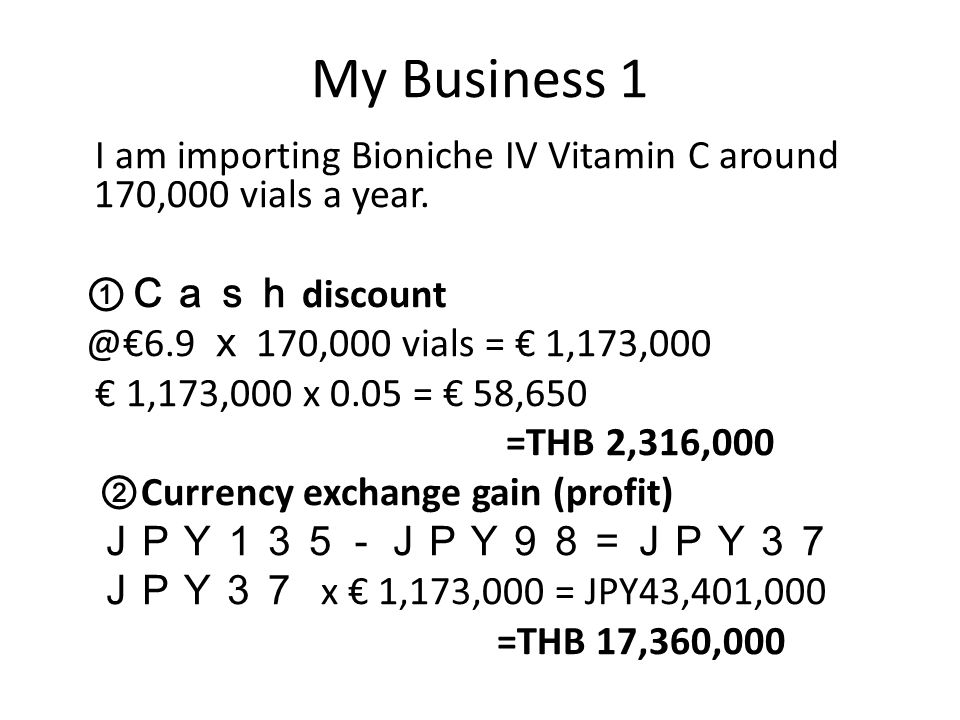 My Business 1 I am importing Bioniche IV Vitamin C around 170,000 vials a year. ① Cash discount @€6.9 x 170,000 vials = € 1,173,000 € 1,173,000 x 0.05