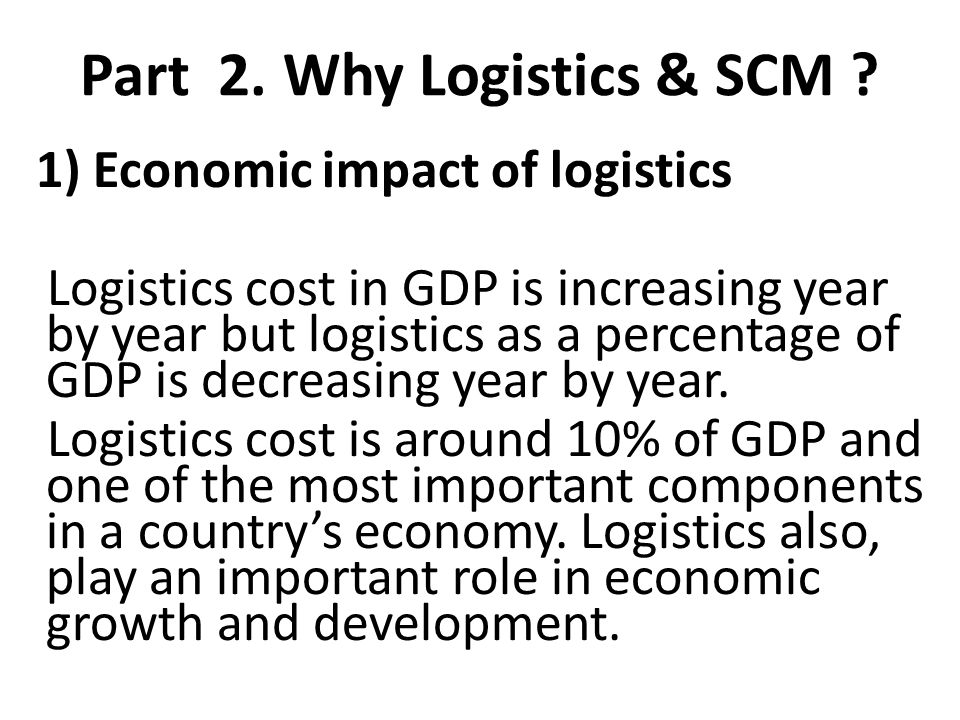 Part 2. Why Logistics & SCM ? 1) Economic impact of logistics Logistics cost in GDP is increasing year by year but logistics as a percentage of GDP is