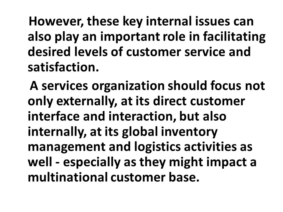 However, these key internal issues can also play an important role in facilitating desired levels of customer service and satisfaction. A services org