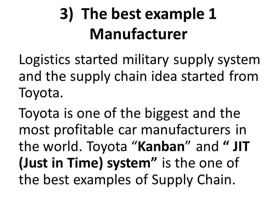 3) The best example 1 Manufacturer Logistics started military supply system and the supply chain idea started from Toyota. Toyota is one of the bigges