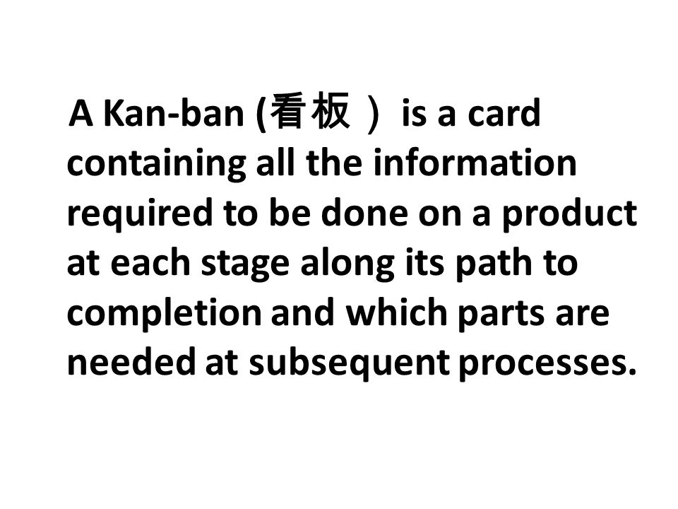 A Kan-ban ( 看板) is a card containing all the information required to be done on a product at each stage along its path to completion and which parts a