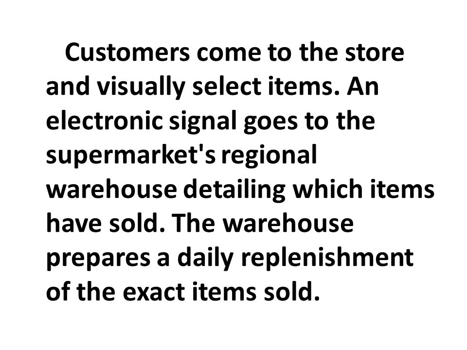 Customers come to the store and visually select items. An electronic signal goes to the supermarket's regional warehouse detailing which items have so