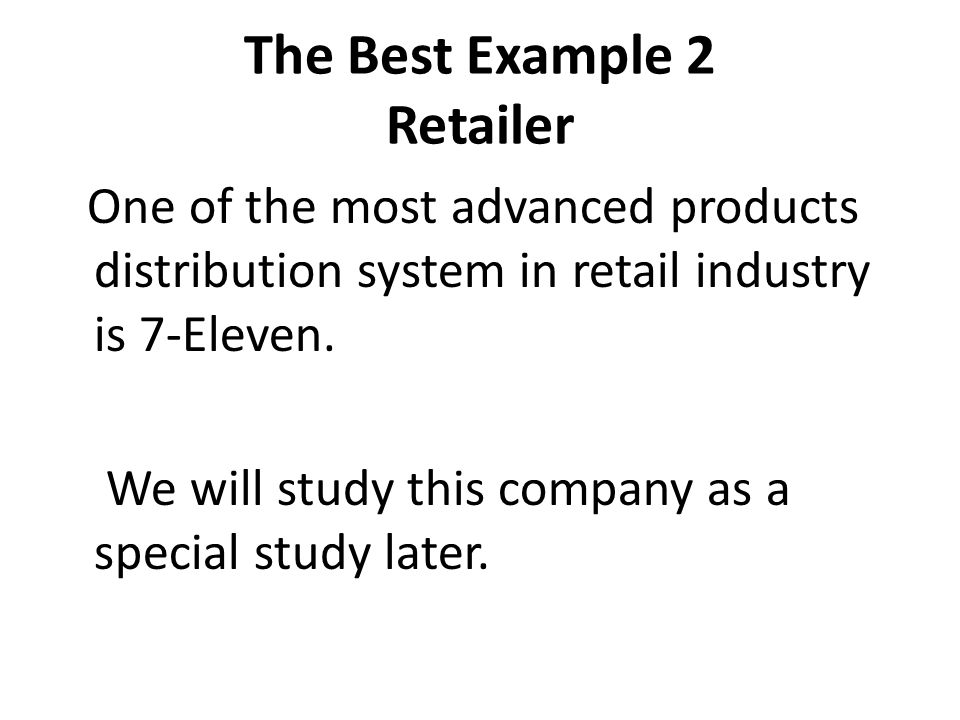 The Best Example 2 Retailer One of the most advanced products distribution system in retail industry is 7-Eleven. We will study this company as a spec