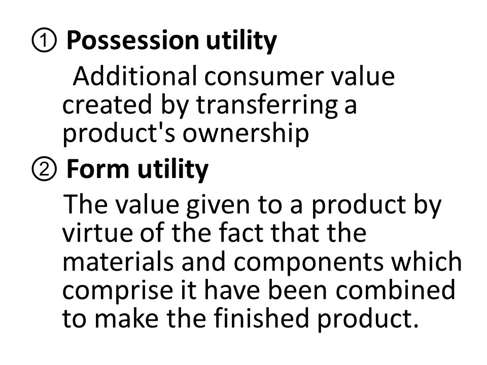 ① Possession utility Additional consumer value created by transferring a product's ownership ② Form utility The value given to a product by virtue of