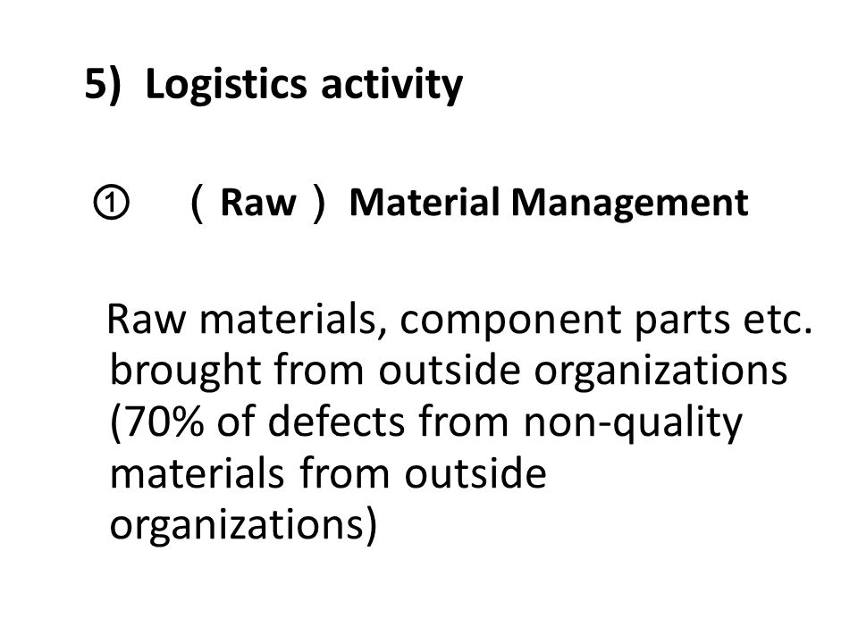5) Logistics activity ① ( Raw ) Material Management Raw materials, component parts etc. brought from outside organizations (70% of defects from non-qu