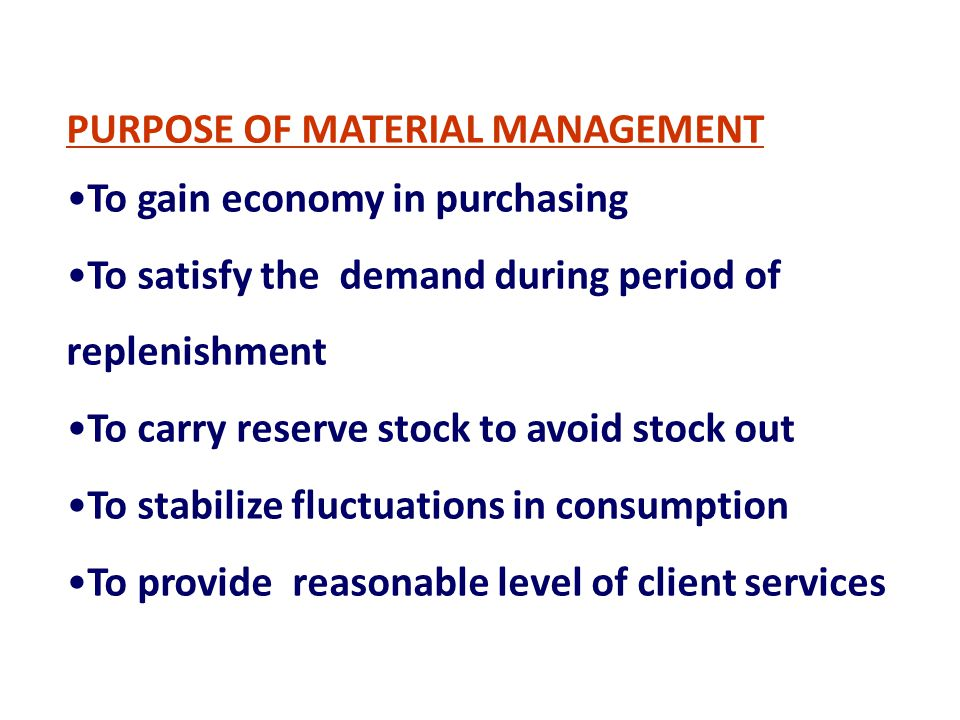 PURPOSE OF MATERIAL MANAGEMENT To gain economy in purchasing To satisfy the demand during period of replenishment To carry reserve stock to avoid stoc