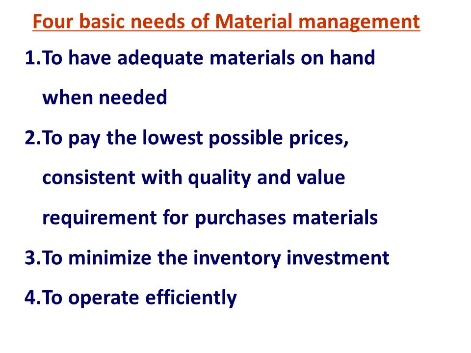 Four basic needs of Material management 1.To have adequate materials on hand when needed 2.To pay the lowest possible prices, consistent with quality