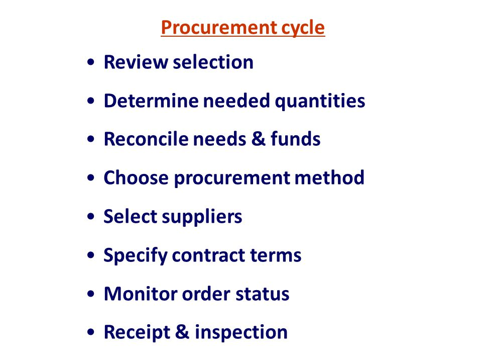 Procurement cycle Review selection Determine needed quantities Reconcile needs & funds Choose procurement method Select suppliers Specify contract ter
