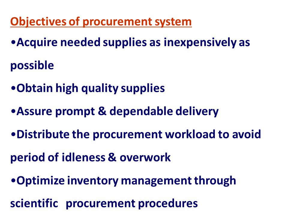 Objectives of procurement system Acquire needed supplies as inexpensively as possible Obtain high quality supplies Assure prompt & dependable delivery
