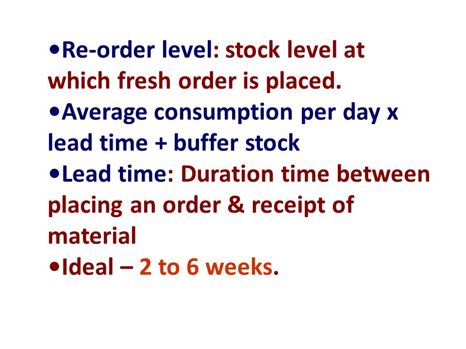 Re-order level: stock level at which fresh order is placed. Average consumption per day x lead time + buffer stock Lead time: Duration time between pl