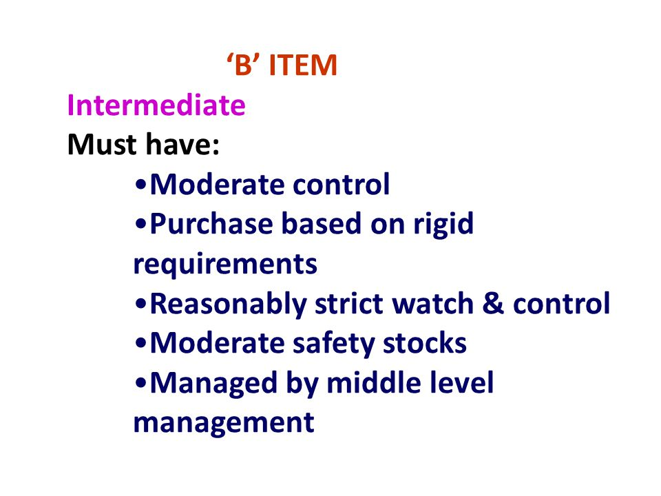 'B' ITEM Intermediate Must have: Moderate control Purchase based on rigid requirements Reasonably strict watch & control Moderate safety stocks Manage