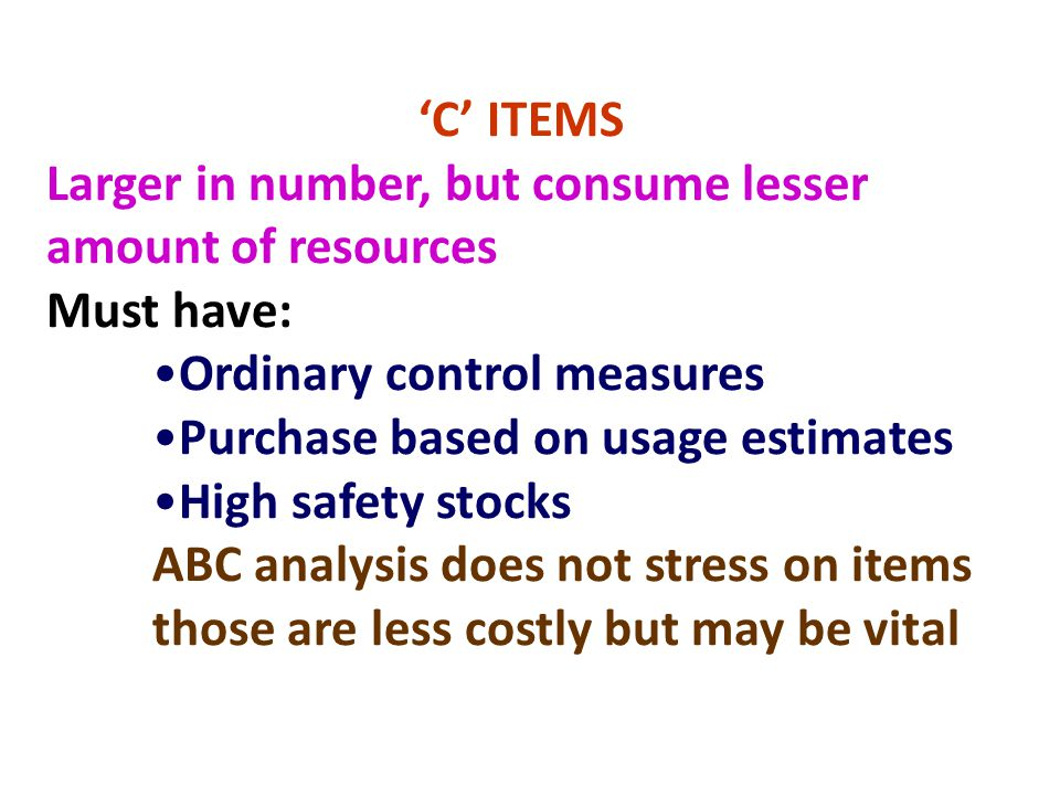 'C' ITEMS Larger in number, but consume lesser amount of resources Must have: Ordinary control measures Purchase based on usage estimates High safety