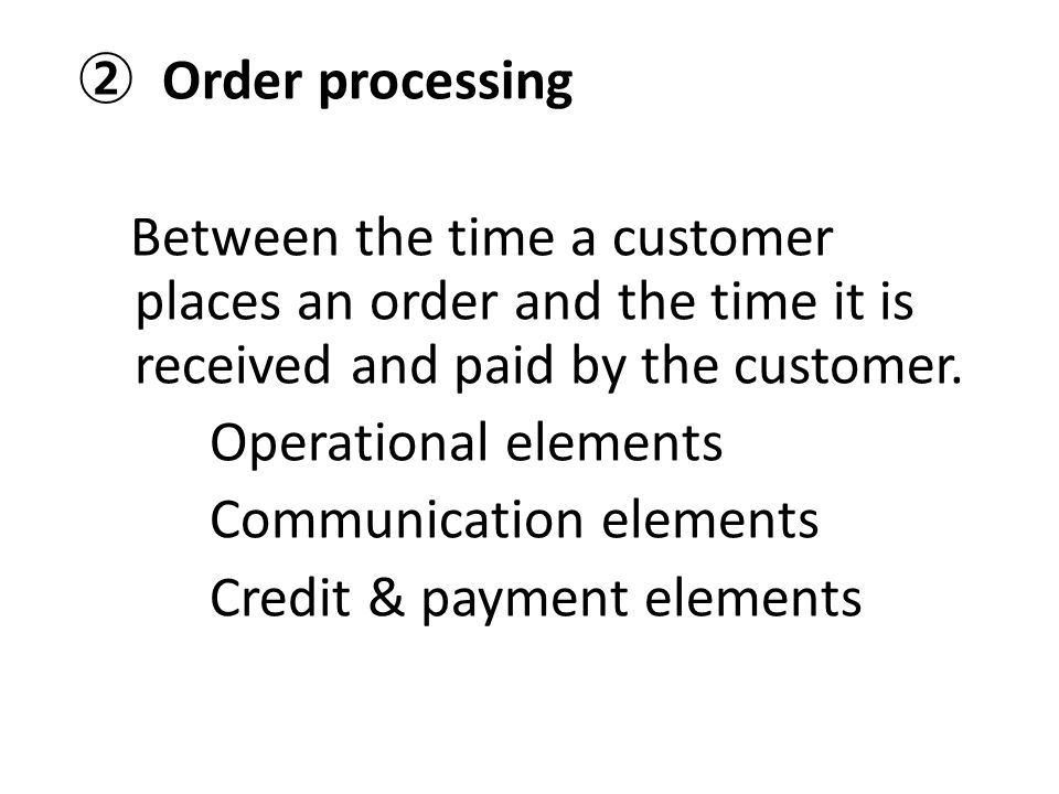② Order processing Between the time a customer places an order and the time it is received and paid by the customer. Operational elements Communicatio