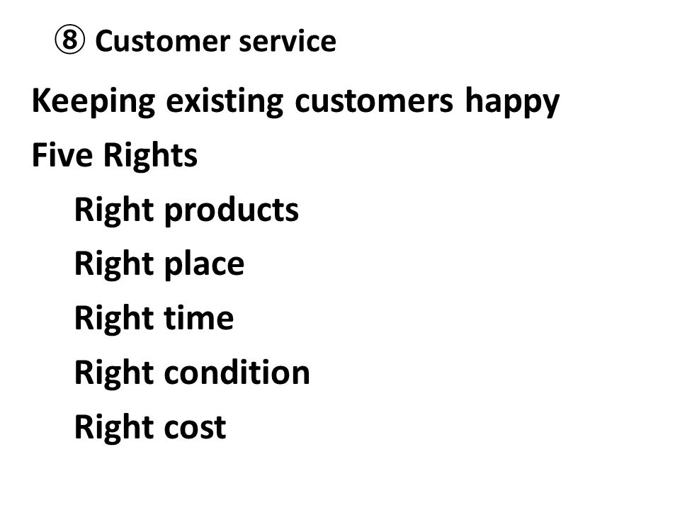 ⑧ Customer service Keeping existing customers happy Five Rights Right products Right place Right time Right condition Right cost
