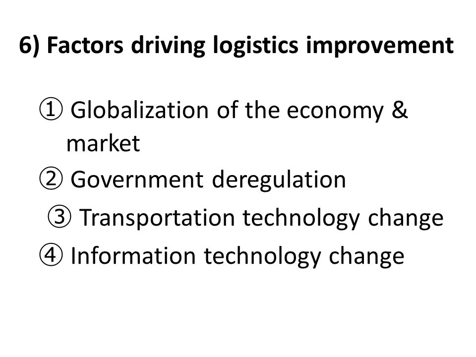 6) Factors driving logistics improvement ① Globalization of the economy & market ② Government deregulation ③ Transportation technology change ④ Inform