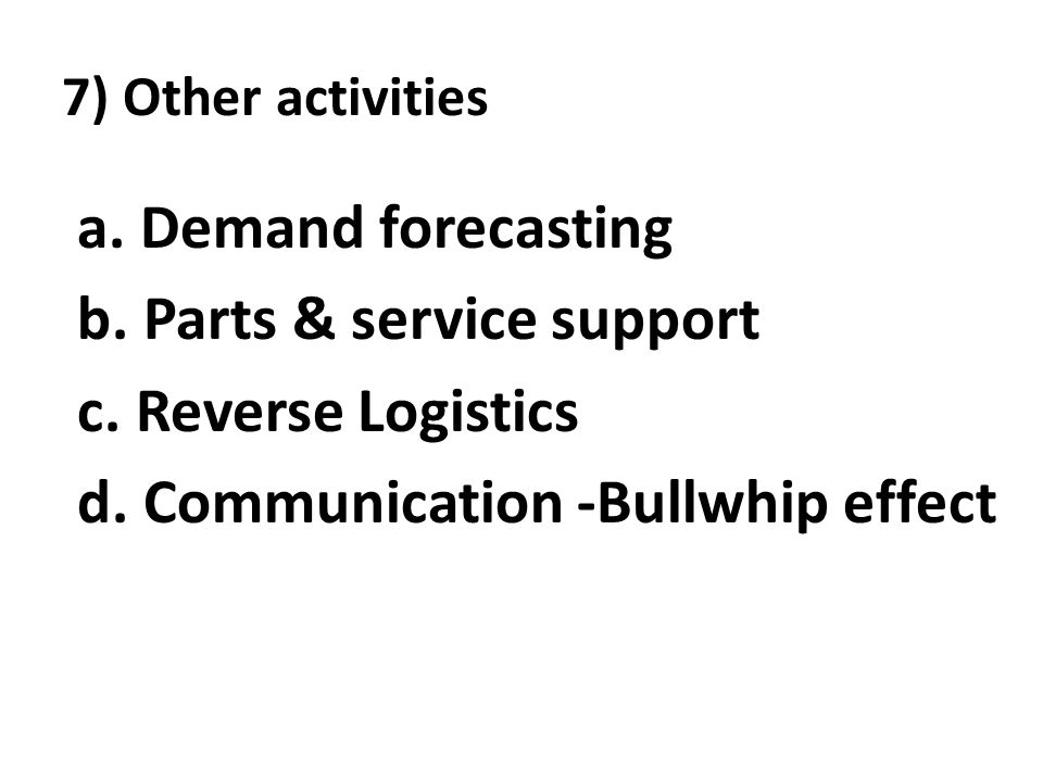 7) Other activities a. Demand forecasting b. Parts & service support c. Reverse Logistics d. Communication -Bullwhip effect