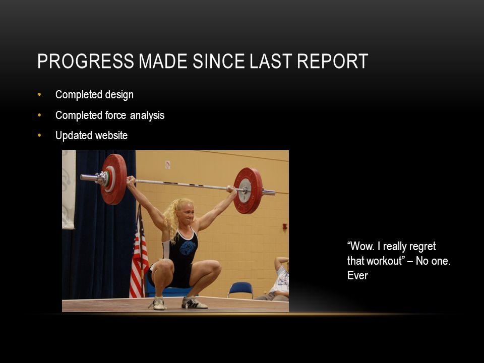 PROGRESS MADE SINCE LAST REPORT Completed design Completed force analysis Updated website Wow.