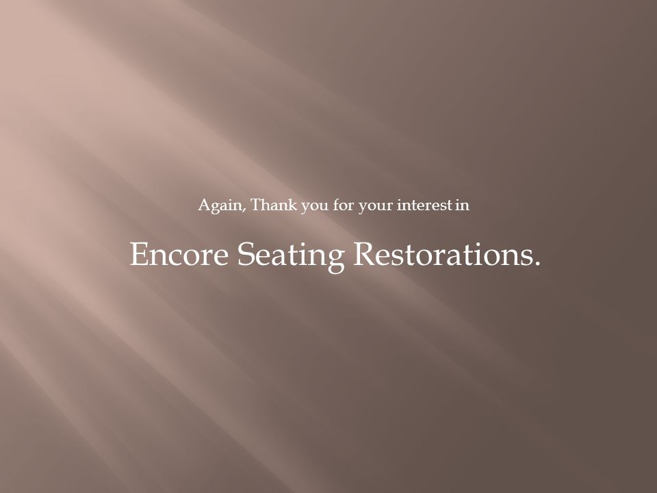 Again, Thank you for your interest in Encore Seating Restorations.