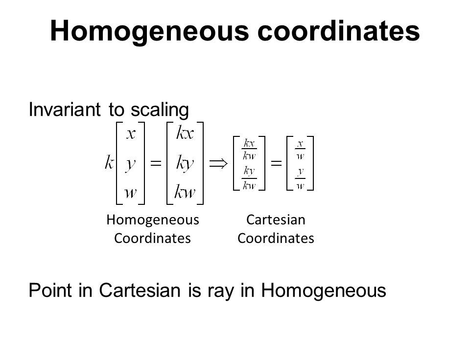 Homogeneous coordinates Invariant to scaling Point in Cartesian is ray in Homogeneous Homogeneous Coordinates Cartesian Coordinates
