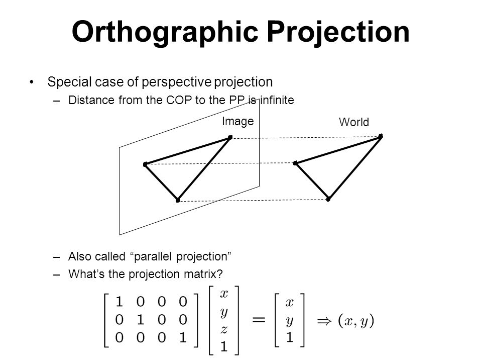 Orthographic Projection Special case of perspective projection –Distance from the COP to the PP is infinite –Also called parallel projection –What's the projection matrix.