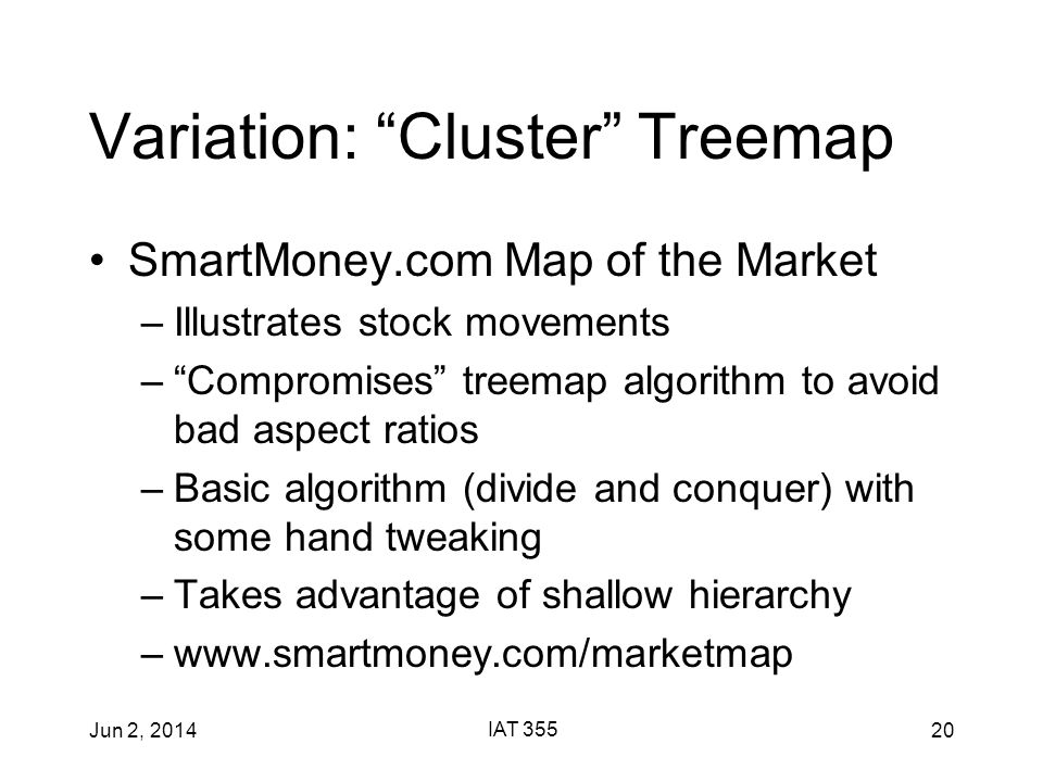 Jun 2, 2014 IAT 355 20 Variation: Cluster Treemap SmartMoney.com Map of the Market –Illustrates stock movements – Compromises treemap algorithm to avoid bad aspect ratios –Basic algorithm (divide and conquer) with some hand tweaking –Takes advantage of shallow hierarchy –www.smartmoney.com/marketmap