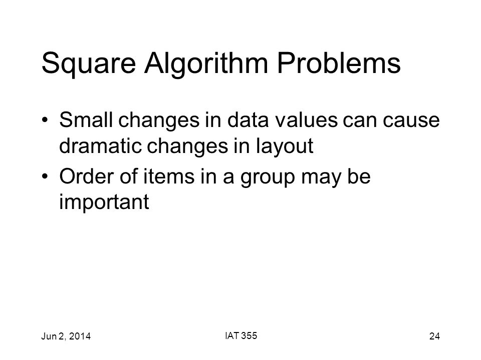 Jun 2, 2014 IAT 355 24 Square Algorithm Problems Small changes in data values can cause dramatic changes in layout Order of items in a group may be important