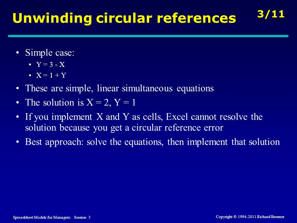 Spreadsheet Models for Managers: Session 3 3/11 Copyright © 1994-2011 Richard Brenner Unwinding circular references Simple case: Y = 3 - X X = 1 + Y These are simple, linear simultaneous equations The solution is X = 2, Y = 1 If you implement X and Y as cells, Excel cannot resolve the solution because you get a circular reference error Best approach: solve the equations, then implement that solution