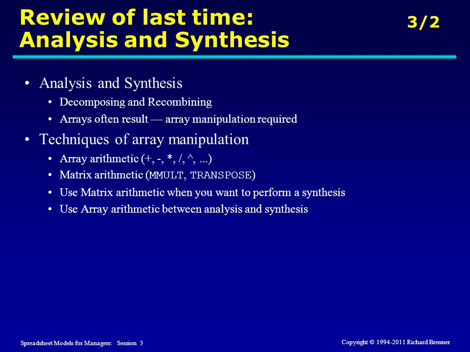 Spreadsheet Models for Managers: Session 3 3/2 Copyright © 1994-2011 Richard Brenner Review of last time: Analysis and Synthesis Analysis and Synthesis Decomposing and Recombining Arrays often result — array manipulation required Techniques of array manipulation Array arithmetic (+, -, *, /, ^,...) Matrix arithmetic ( MMULT, TRANSPOSE ) Use Matrix arithmetic when you want to perform a synthesis Use Array arithmetic between analysis and synthesis
