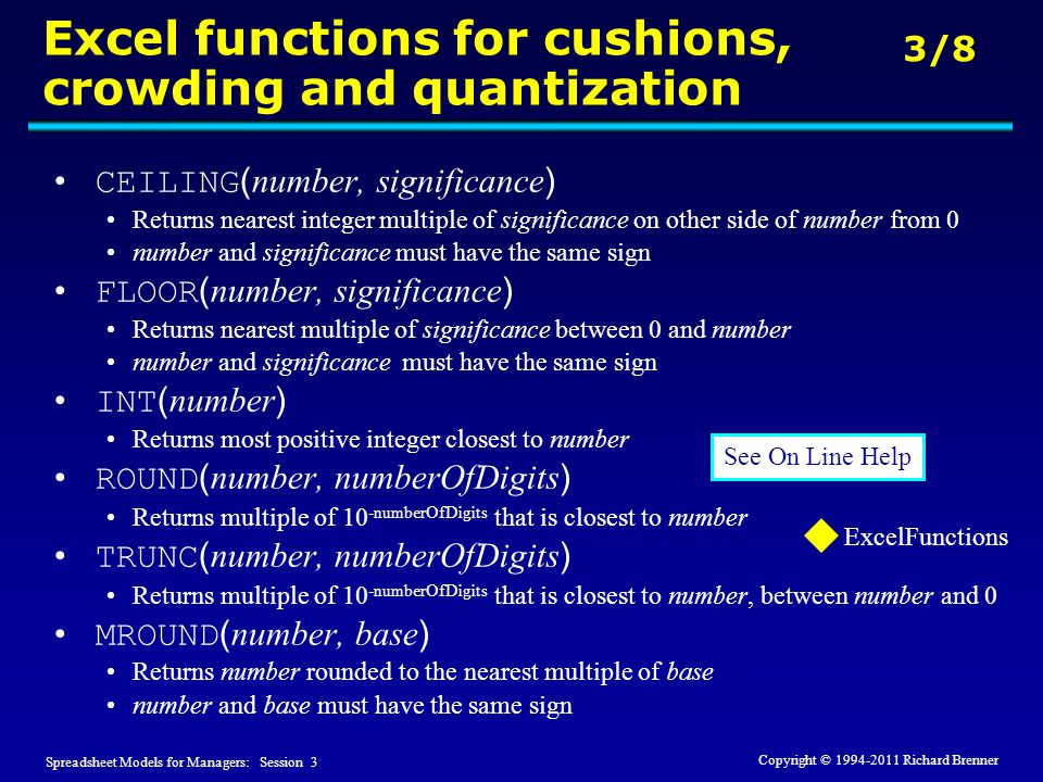 Spreadsheet Models for Managers: Session 3 3/8 Copyright © 1994-2011 Richard Brenner Excel functions for cushions, crowding and quantization CEILING ( number, significance ) Returns nearest integer multiple of significance on other side of number from 0 number and significance must have the same sign FLOOR ( number, significance ) Returns nearest multiple of significance between 0 and number number and significance must have the same sign INT ( number ) Returns most positive integer closest to number ROUND ( number, numberOfDigits ) Returns multiple of 10 -numberOfDigits that is closest to number TRUNC ( number, numberOfDigits ) Returns multiple of 10 -numberOfDigits that is closest to number, between number and 0 MROUND ( number, base ) Returns number rounded to the nearest multiple of base number and base must have the same sign See On Line Help ExcelFunctions