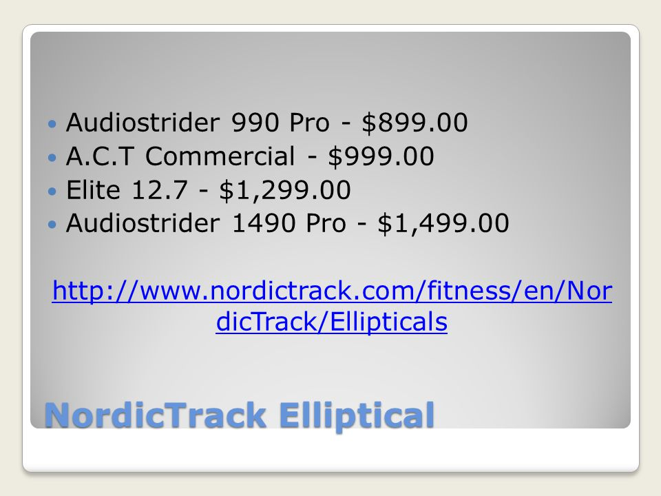 NordicTrack Elliptical Audiostrider 990 Pro - $899.00 A.C.T Commercial - $999.00 Elite 12.7 - $1,299.00 Audiostrider 1490 Pro - $1,499.00 http://www.nordictrack.com/fitness/en/Nor dicTrack/Ellipticals