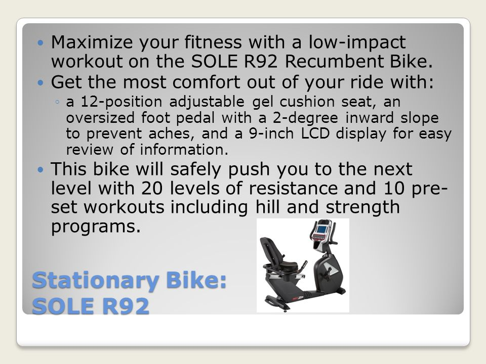 Stationary Bike: SOLE R92 Maximize your fitness with a low-impact workout on the SOLE R92 Recumbent Bike.