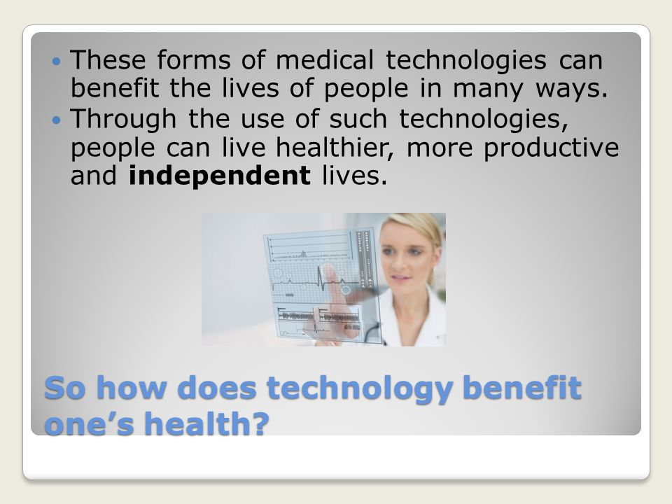 So how does technology benefit one's health.