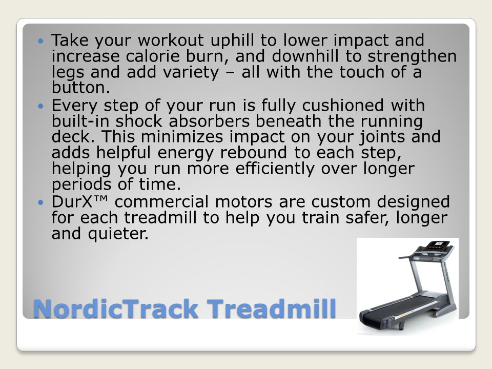 NordicTrack Treadmill Take your workout uphill to lower impact and increase calorie burn, and downhill to strengthen legs and add variety – all with the touch of a button.