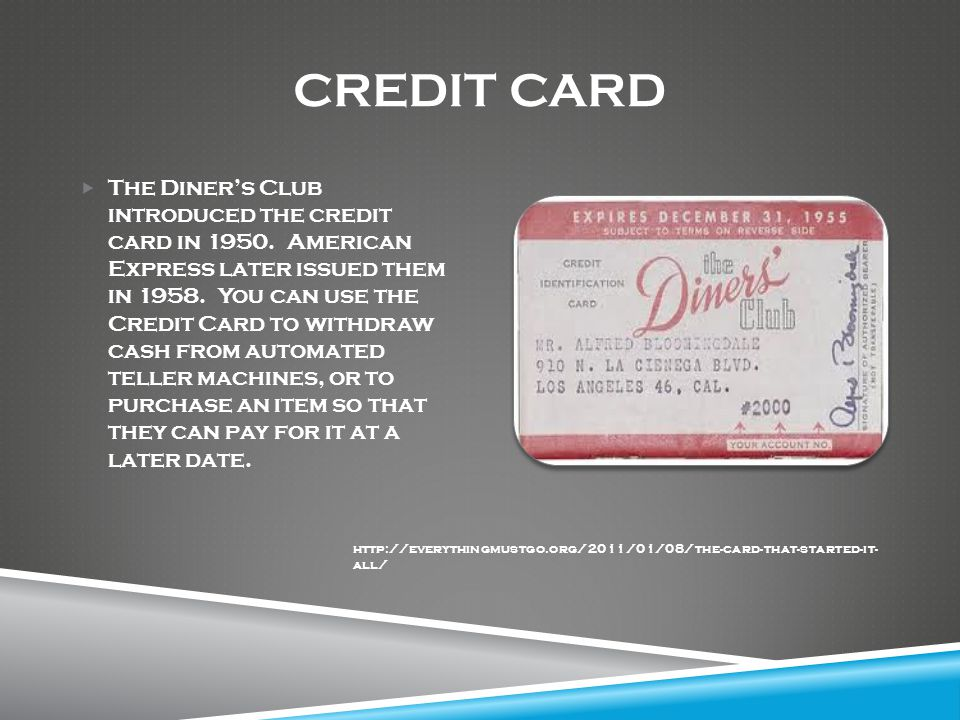 CREDIT CARD  The Diner's Club introduced the credit card in 1950.