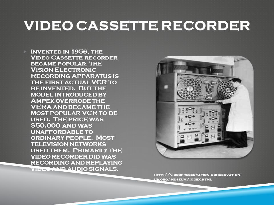 VIDEO CASSETTE RECORDER  Invented in 1956, the Video Cassette recorder became popular.