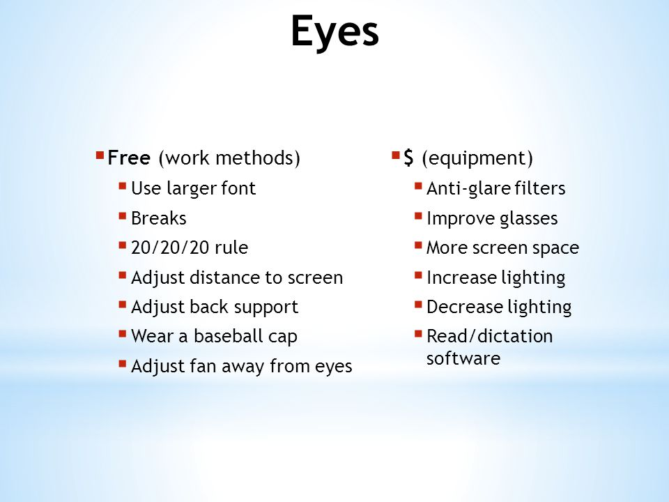  Free (work methods)  Breaks  Adjust distance to screen  Center, adjust LCD height  Adjust back support  Bring elbows in  Use speaker phone  Use larger font  $ (equipment)  Head set  Monitor arm  Improve glasses  Read/dictation software