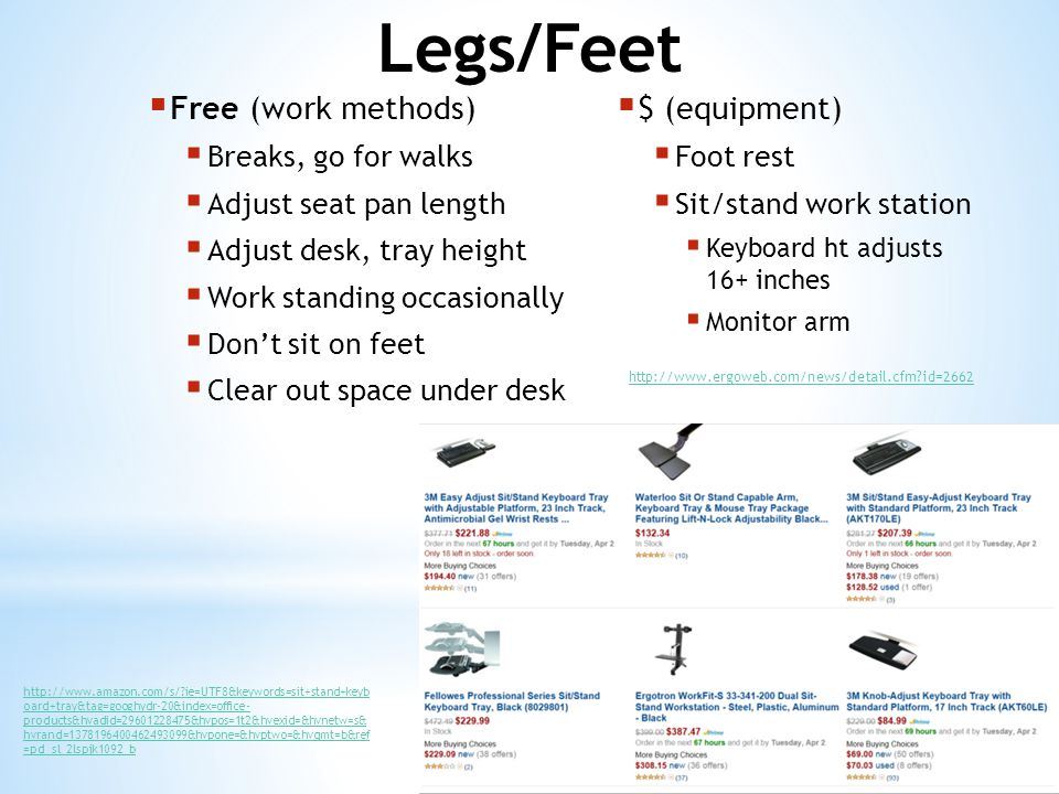  Free (work methods)  Breaks, go for walks  Adjust seat pan length  Adjust desk, tray height  Work standing occasionally  Don't sit on feet  Clear out space under desk  $ (equipment)  Foot rest  Sit/stand work station  Keyboard ht adjusts 16+ inches  Monitor arm http://www.ergoweb.com/news/detail.cfm?id=2662 http://www.amazon.com/s/?ie=UTF8&keywords=sit+stand+keyb oard+tray&tag=googhydr-20&index=office- products&hvadid=29601228475&hvpos=1t2&hvexid=&hvnetw=s& hvrand=1378196400462493099&hvpone=&hvptwo=&hvqmt=b&ref =pd_sl_2lspjk1092_b
