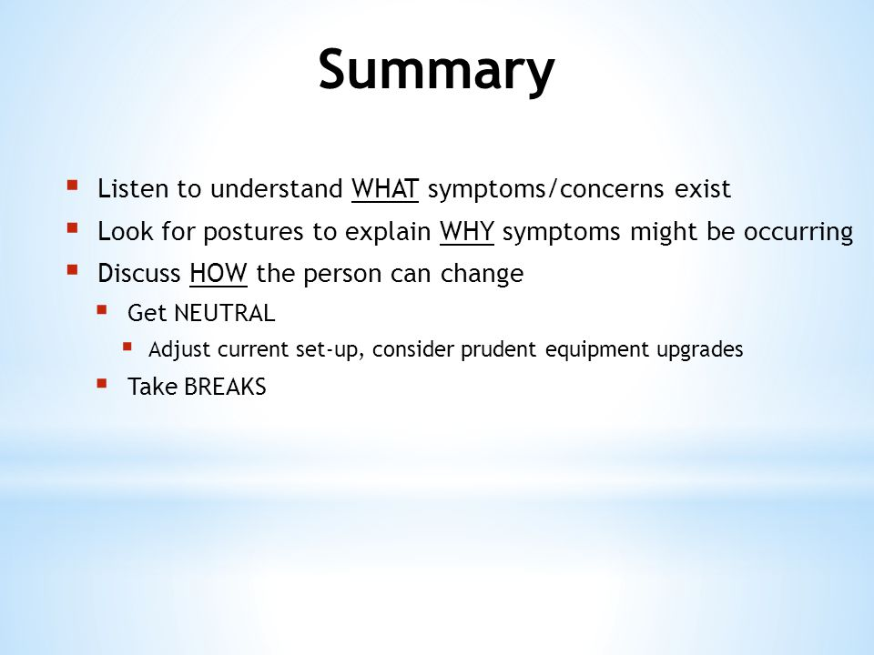  Listen to understand WHAT symptoms/concerns exist  Look for postures to explain WHY symptoms might be occurring  Discuss HOW the person can change  Get NEUTRAL  Adjust current set-up, consider prudent equipment upgrades  Take BREAKS