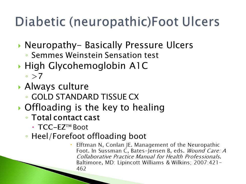  Neuropathy- Basically Pressure Ulcers ◦ Semmes Weinstein Sensation test  High Glycohemoglobin A1C ◦ >7  Always culture ◦ GOLD STANDARD TISSUE CX  Offloading is the key to healing ◦ Total contact cast  TCC-EZ™ Boot ◦ Heel/Forefoot offloading boot  Elftman N, Conlan JE.