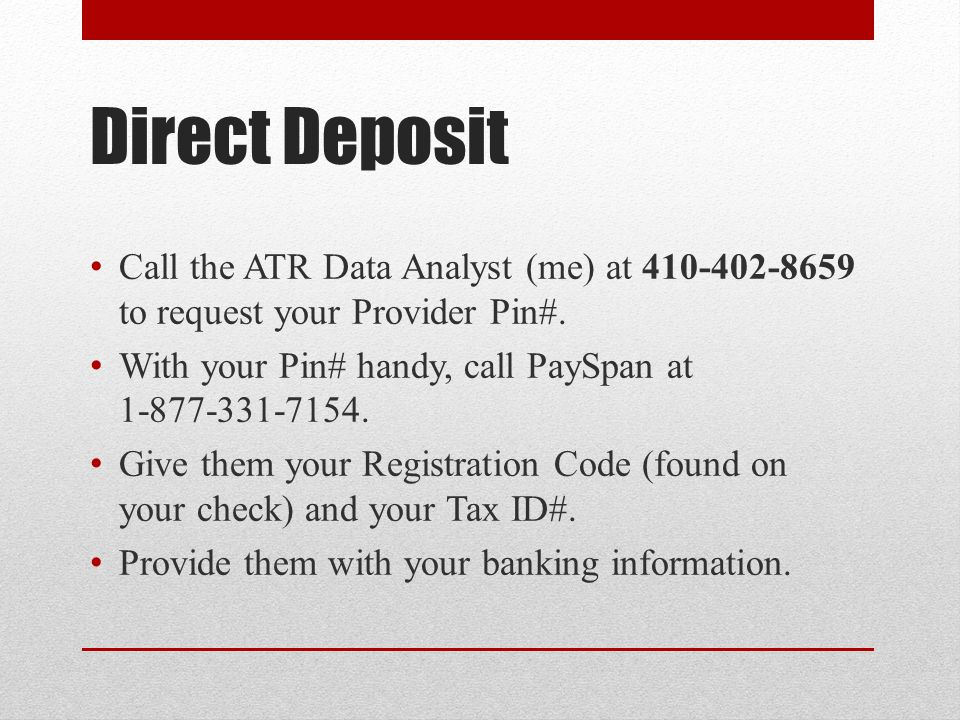 Direct Deposit Call the ATR Data Analyst (me) at 410-402-8659 to request your Provider Pin#.