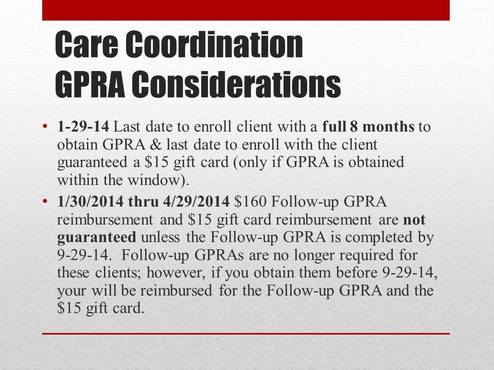 Care Coordination GPRA Considerations 1-29-14 Last date to enroll client with a full 8 months to obtain GPRA & last date to enroll with the client guaranteed a $15 gift card (only if GPRA is obtained within the window).