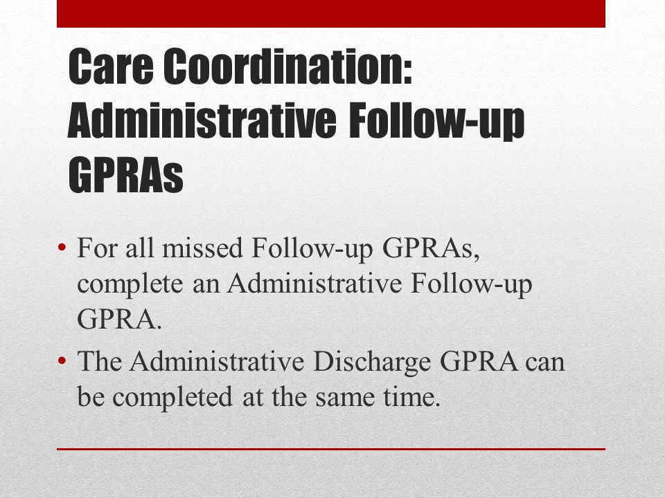 Care Coordination: Administrative Follow-up GPRAs For all missed Follow-up GPRAs, complete an Administrative Follow-up GPRA.