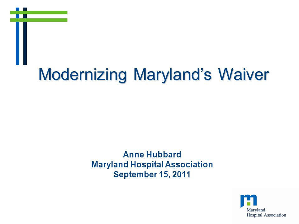Anne Hubbard Maryland Hospital Association September 15, 2011 Modernizing Maryland's Waiver
