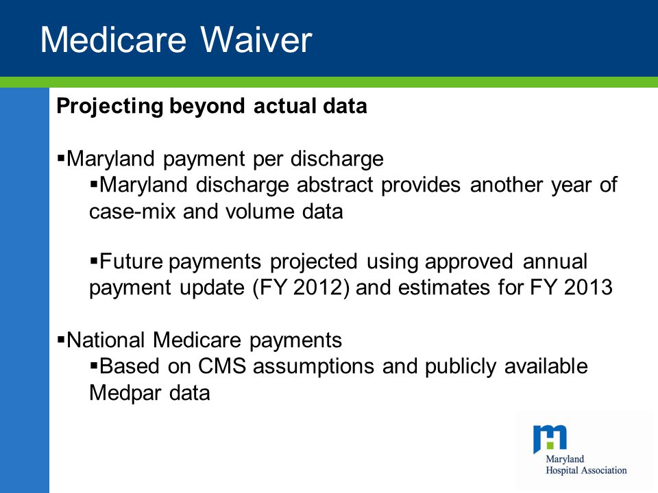 Projecting beyond actual data  Maryland payment per discharge  Maryland discharge abstract provides another year of case-mix and volume data  Future payments projected using approved annual payment update (FY 2012) and estimates for FY 2013  National Medicare payments  Based on CMS assumptions and publicly available Medpar data