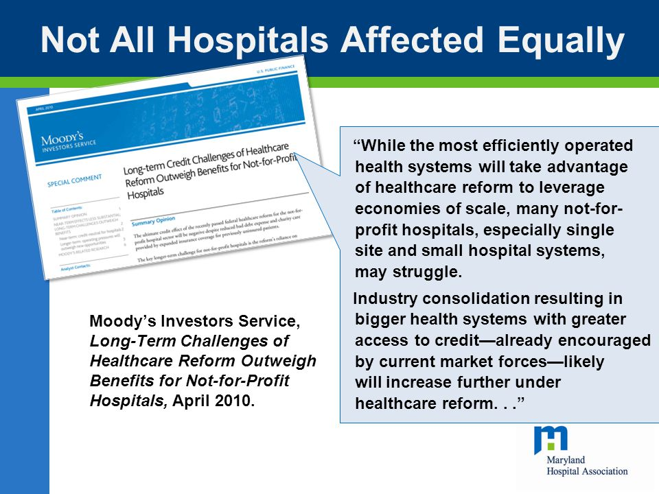 Not All Hospitals Affected Equally While the most efficiently operated health systems will take advantage of healthcare reform to leverage economies of scale, many not-for- profit hospitals, especially single site and small hospital systems, may struggle.