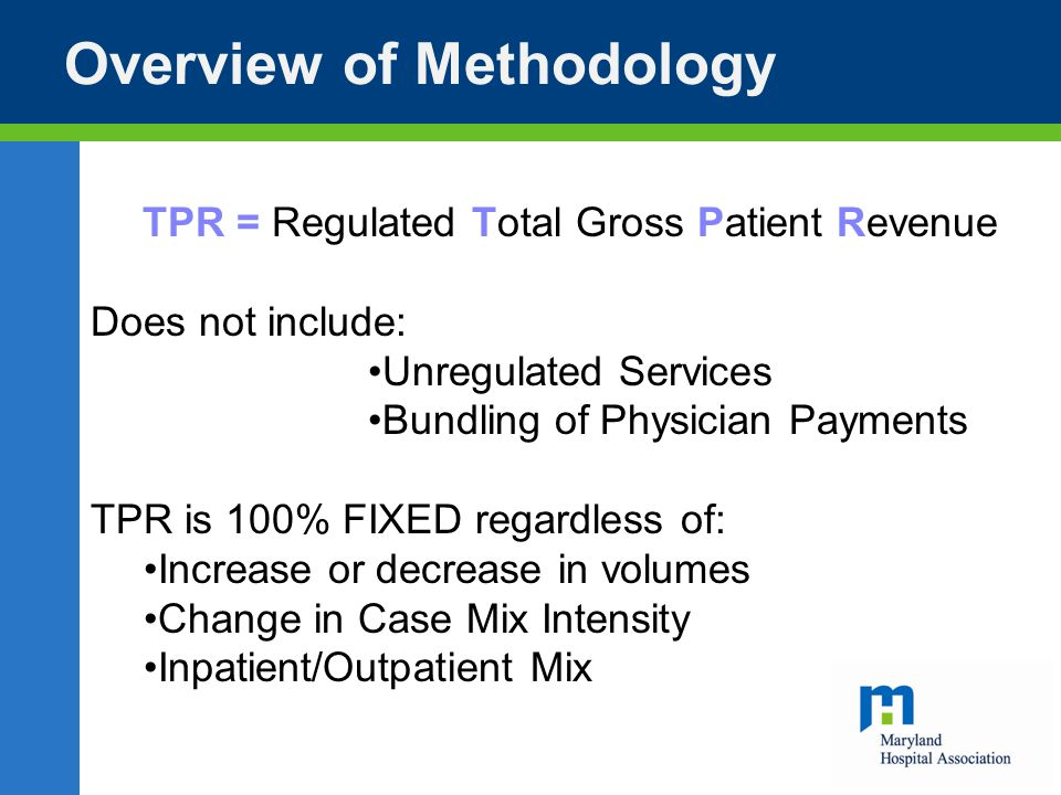 Overview of Methodology TPR = Regulated Total Gross Patient Revenue Does not include: Unregulated Services Bundling of Physician Payments TPR is 100% FIXED regardless of: Increase or decrease in volumes Change in Case Mix Intensity Inpatient/Outpatient Mix