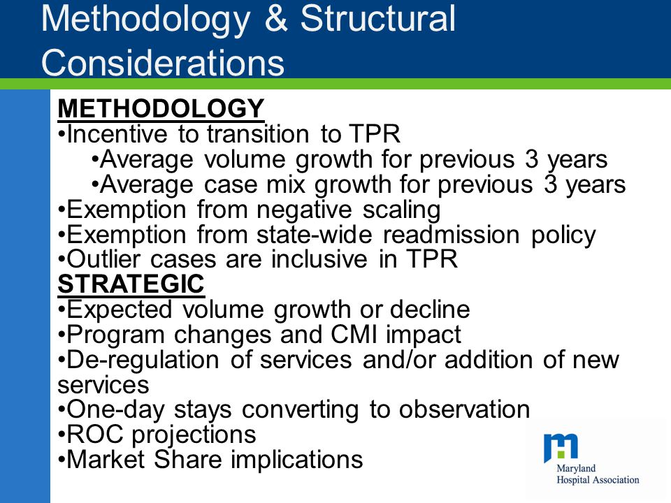 Methodology & Structural Considerations METHODOLOGY Incentive to transition to TPR Average volume growth for previous 3 years Average case mix growth for previous 3 years Exemption from negative scaling Exemption from state-wide readmission policy Outlier cases are inclusive in TPR STRATEGIC Expected volume growth or decline Program changes and CMI impact De-regulation of services and/or addition of new services One-day stays converting to observation ROC projections Market Share implications