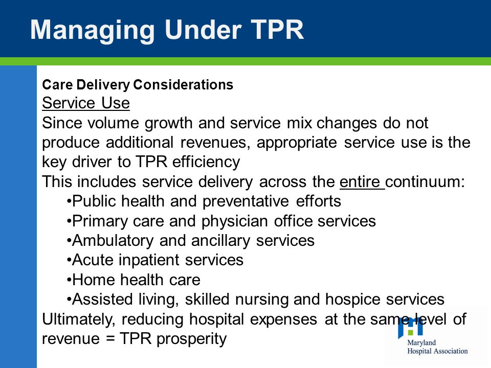 Managing Under TPR Care Delivery Considerations Service Use Since volume growth and service mix changes do not produce additional revenues, appropriate service use is the key driver to TPR efficiency This includes service delivery across the entire continuum: Public health and preventative efforts Primary care and physician office services Ambulatory and ancillary services Acute inpatient services Home health care Assisted living, skilled nursing and hospice services Ultimately, reducing hospital expenses at the same level of revenue = TPR prosperity