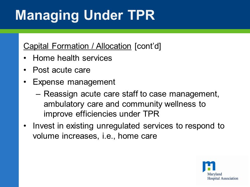 Managing Under TPR Capital Formation / Allocation [cont'd] Home health services Post acute care Expense management –Reassign acute care staff to case management, ambulatory care and community wellness to improve efficiencies under TPR Invest in existing unregulated services to respond to volume increases, i.e., home care